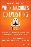 What to Do When Machines Do Everything How to Get Ahead in a World of AI, Algorithms, Bots, and Big Data-Malcolm Frank,  Paul Roehrig,  Ben Pring
